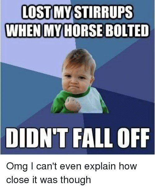 my horse: LOSTMYSTIRRUPS  WHEN MY HORSE BOLTED  DIDN'T  FALL OFF Omg I can't even explain how close it was though