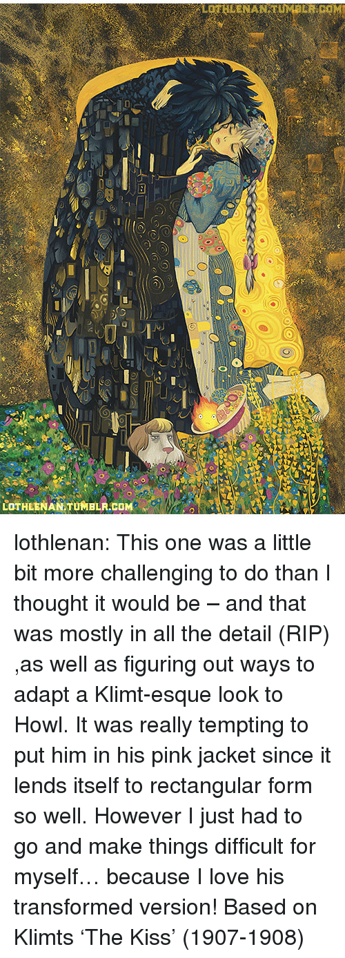 Love, Tumblr, and Blog: LOTHEENAN TUMBLR.COM lothlenan:  This one was a little bit more challenging to do than I thought it would be – and that was mostly in all the detail (RIP) ,as well as figuring out ways to adapt a Klimt-esque look to Howl. It was really tempting to put him in his pink jacket since it lends itself to rectangular form so well. However I just had to go and make things difficult for myself… because I love his transformed version!   Based on Klimts 'The Kiss' (1907-1908)