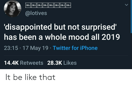 Be Like, Disappointed, and Iphone: @lotives  'disappointed but not surprised'  has been a whole mood all 2019  23:15 17 May 19 Twitter for iPhone  14.4K Retweets 28.3K Likes It be like that