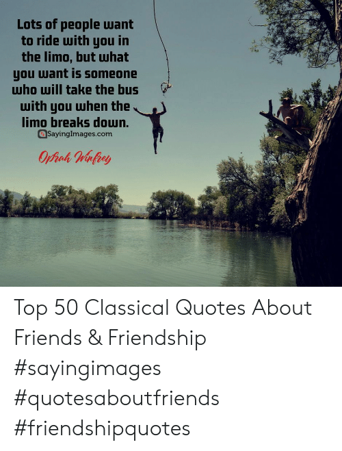 Lots Of People: Lots of people want  to ride with you in  the limo, but Шhat  you want is someone  who will take the bus  with you when the  limo breaks doun.  Sayinglmages.com Top 50 Classical Quotes About Friends & Friendship #sayingimages #quotesaboutfriends #friendshipquotes