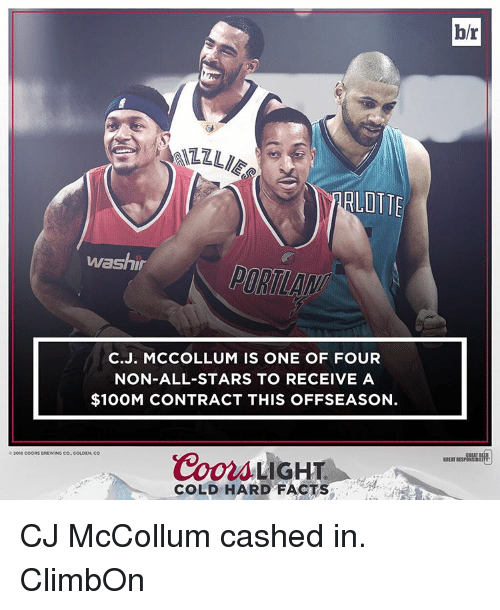 Cj Mccollum: LOTTE  washin  C.J. MCCOLLUM IS ONE OF FOUR  NON-ALL-STARS TO RECEIVE A  $100M CONTRACT THIS OFFSEASON.  Coors LIGHT  2016 COORS BREWINO CO GOLDEN,  COLD HARD FACTS  b/r CJ McCollum cashed in. ClimbOn