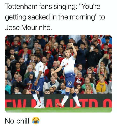 """Chill, Memes, and No Chill: lottenham fans singing: """"Youre  getting sacked in the morning"""" to  Jose Mourinho  0 B No chill 😂"""