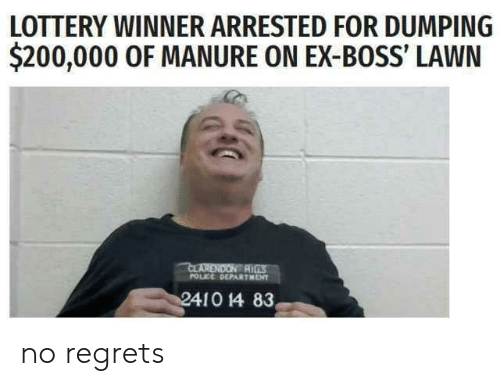 dumping: LOTTERY WINNER ARRESTED FOR DUMPING  $200,000 0F MANURE ON EX-BOSS' LAWN  CLARENDON R  POLICE OEPARTMENT no regrets