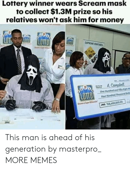 Dank, Lottery, and Memes: Lottery winner wears Scream mask  to collect $1.3M prize so his  relatives won't ask him for money  LOT  SUPREME VENTURE  One Hundred and Fitty Li  Four  JMS 158,400,00.00 This man is ahead of his generation by masterpro_ MORE MEMES