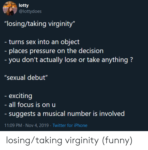 "Funny, Iphone, and Pressure: lotty  @lottydoes  ""losing/taking virginity""  - turns sex into an object  - places pressure on the decision  - you don't actually lose or take anything?  ""sexual debut""  exciting  all focus is on u  - suggests a musical number is involved  11:09 PM Nov 4, 2019 Twitter for iPhone losing/taking virginity (funny)"