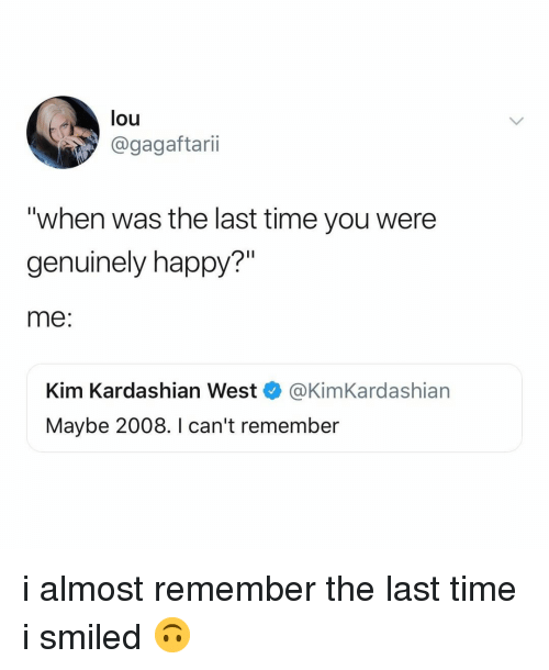 """Kim Kardashian, Happy, and Kardashian: lou  @gagaftarii  """"when was the last time you were  genuinely happy?""""  me:  Kim Kardashian West @KimKardashian  Maybe 2008. I can't remember i almost remember the last time i smiled 🙃"""