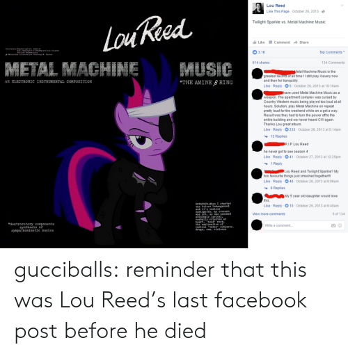 "twilight sparkle: Lou Reed  Like This Page October 26, 2013-  Twilight Sparkle vs. Metal Machine Music  Like -Comment → Share  3.1K  Top Comments  614 shares  134 Comments  etal Machine Music is the  greatest record of all time! I still play it every now  and then for tranquility  Like Reply 5 October 26, 2013 at 10:16am  AN ELECTRONIC INSTRUMENTAL COMPOSITION  THE AMINE B RING  used Metal Machine Music as a  weapon. The apartment complex was cursed by  Country Western music being played too loud at all  hours. Solution, play Metal Machine on repeat  prety loud for the weekend while on a get a way.  Result was they had to turn the power of to the  entire building and we never heard CW again.  Thanks Lou great album.  Like Reply 233-October 26, 2013 at 5:14am  13 Replies  he never got to see season 4  Like Reply 041-October 27, 2013 at 12:25pm  1 Reply  Lou Reed and Twilight Sparkle? My  two favourite things just smashed togetherlll  Like Reply 40 October 26, 2013 at 6:06am  6 Replies  My 5 year old daughter would love  this  Like  NOTATION-When I started  Reply-10-October 26, 2013 at 6:40am  and it s varlous  springofts. y concern  iew more comments  5 of 134  was not, as was assumed  abidingly  verbally oriented at  heart. hed rock.  the exploration of  varlous'taboo"" eubjects  drugs. ex, violenee  eal  edextrorotory components  synthesis of  sympathomimetic musics  White a comment gucciballs: reminder that this was Lou Reed's last facebook post before he died"