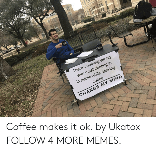 Drinking Coffee: LOUDER  CROWDER  There's nothing wrong  with masturbating in  in public while drinking  coffee  CHANGE MY MIND Coffee makes it ok. by Ukatox FOLLOW 4 MORE MEMES.
