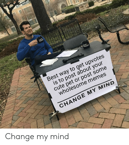 Cute, Memes, and Reddit: LOUDER  CROWE  OUDER  CROWDER  Best way to get upvotes  is to post about your  cute pet or post some  wholesome memes  CHANGE MY MIND Change my mind