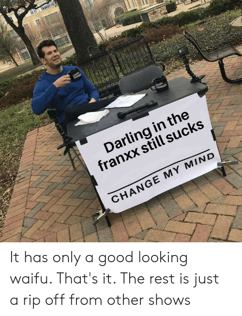 Anime, Good, and Change: LOUDER  CROWE  UDER  CROWDER  Darling in the  franxx still sucks  CHANGE MY MIND  4 It has only a good looking waifu. That's it. The rest is just a rip off from other shows