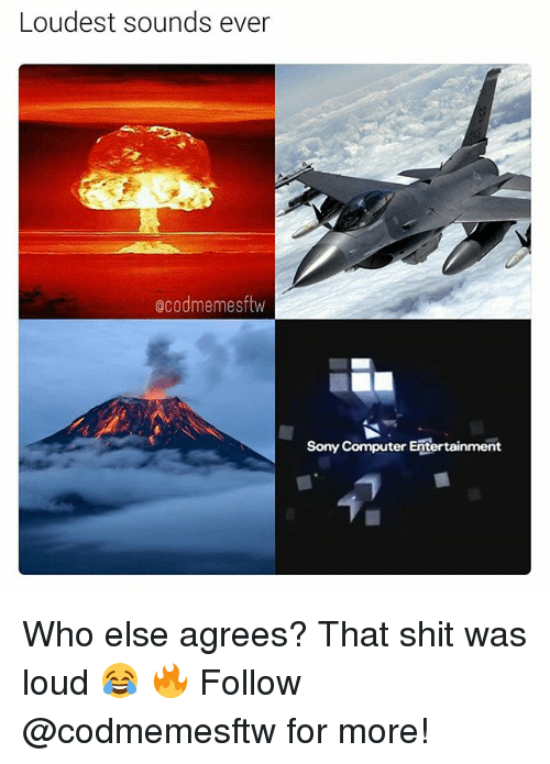 Memes, Shit, and Sony: Loudest sounds ever  ocodmemesftw  Sony Computer Entertainment Who else agrees? That shit was loud 😂 🔥 Follow @codmemesftw for more!