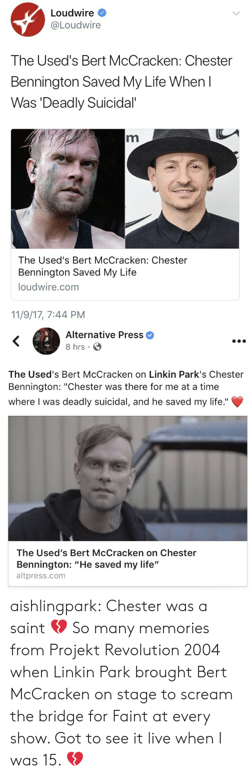 """Life, Scream, and Tumblr: Loudwire *  Loudwire  The Used's Bert McCracken: Chester  Bennington Saved My Life When l  Was Deadly Suicidal  The Used's Bert McCracken: Chester  Bennington Saved My Life  loudwire.com  11/9/17, 7:44 PM   Alternative Press  8 hrs  The Used's Bert McCracken on Linkin Park's Chester  Bennington: """"Chester was there for me at a time  where I was deadly suicidal, and he saved my life.""""  The Used's Bert McCracken on Chester  Bennington: """"He saved my life""""  altpress.com aishlingpark:  Chester was a saint 💔  So many memories from Projekt Revolution 2004 when Linkin Park brought Bert McCracken on stage to scream the bridge for Faint at every show.  Got to see it live when I️ was 15. 💔"""