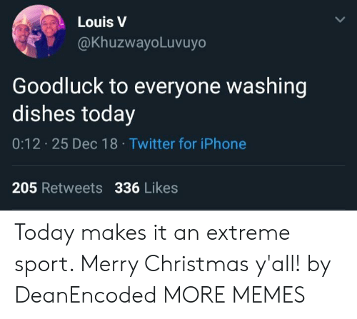 washing dishes: Louis V  @KhuzwayoLuvuyo  Goodluck to everyone washing  dishes today  0:12 25 Dec 18 Twitter for iPhone  205 Retweets 336 Likes Today makes it an extreme sport. Merry Christmas y'all! by DeanEncoded MORE MEMES