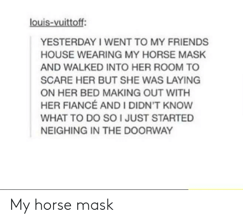 my horse: louis-vuittoff  YESTERDAY I WENT TO MY FRIENDS  HOUSE WEARING MY HORSE MASHK  AND WALKED INTO HER ROOM TO  SCARE HER BUT SHE WAS LAYING  ON HER BED MAKING OUT WITH  HER FIANCÉ AND I DIDN'T KNOW  WHAT TO DO SO I JUST STARTED  NEIGHING IN THE DOORWAY My horse mask