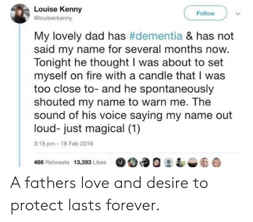 Dad, Fire, and Love: Louise Kenny  @louiseckenny  Follow  My lovely dad has #dementia & has not  said my name for several months now.  Tonight he thought I was about to set  myself on fire with a candle that I was  too close to- and he spontaneously  shouted my name to warn me. The  sound of his voice saying my name out  loud- just magical (1)  3:18 pm-18 Feb 2019  466 Retweets 13,393 Likes90 A fathers love and desire to protect lasts forever.