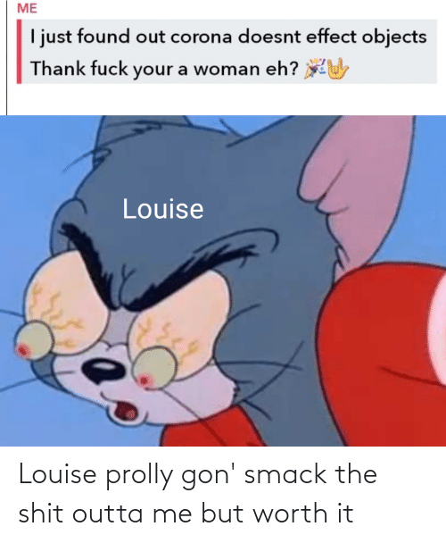 gon: Louise prolly gon' smack the shit outta me but worth it