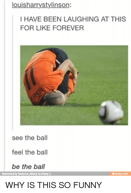 Ifunny Mobi: louisharrystylinson:  I HAVE BEEN LAUGHING AT THIS  FOR LIKE FOREVER  see the ball  feel the ball  be the ball  Reinvented by thedoctor_allonsy for iFunny:)  ifunny.mobi WHY IS THIS SO FUNNY