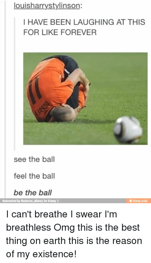 Ifunny Mobi: louisharrystylinson:  I HAVE BEEN LAUGHING AT THIS  FOR LIKE FOREVER  see the ball  feel the ball  be the ball  Reinvented by thedoctor allonsy for iFunny )  @ ifunny.mobi I can't breathe I swear I'm breathless Omg this is the best thing on earth this is the reason of my existence!