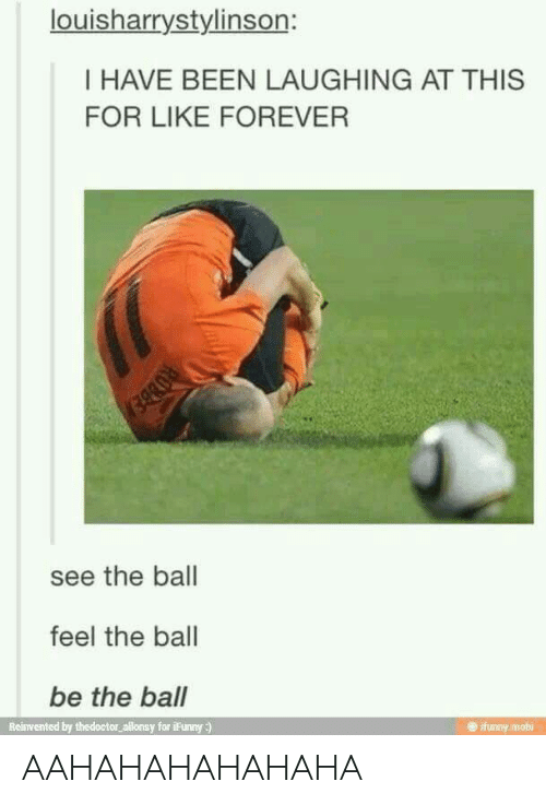 Ifunny Mobi: louisharrystylinson:  I HAVE BEEN LAUGHING AT THIS  FOR LIKE FOREVER  see the ball  feel the ball  be the ball  Reinvented by thedoctor allonsy for iFunny :)  e ifunny mobi AAHAHAHAHAHAHA