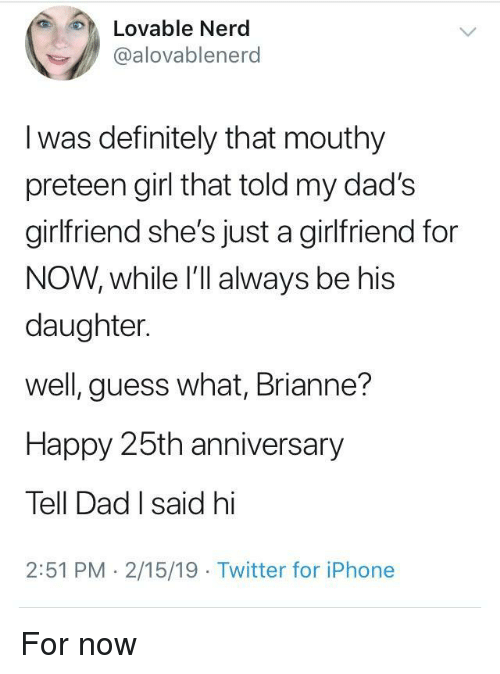 Dad, Definitely, and Iphone: Lovable Nerd  alovablenerd  l was definitely that mouthy  preteen girl that told my dad's  girlfriend she's just a girlfriend for  NOW, while I'll always be his  daughter.  well, guess what, Brianne?  Happy 25th anniversary  Tell Dad I said hi  2:51 PM 2/15/19 Twitter for iPhone For now