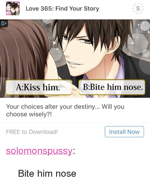 """Destiny, Love, and Target: Love 365: Find Your Story  A:Kiss him.  B:Bite him nose.  Your choices alter your destiny... Will you  choose wisely?!  FREE to Download!  Install Now <p><a href=""""https://solomonspussy.tumblr.com/post/170686663369/bite-him-nose"""" class=""""tumblr_blog"""" target=""""_blank"""">solomonspussy</a>:</p><blockquote><p>Bite him nose</p></blockquote>"""