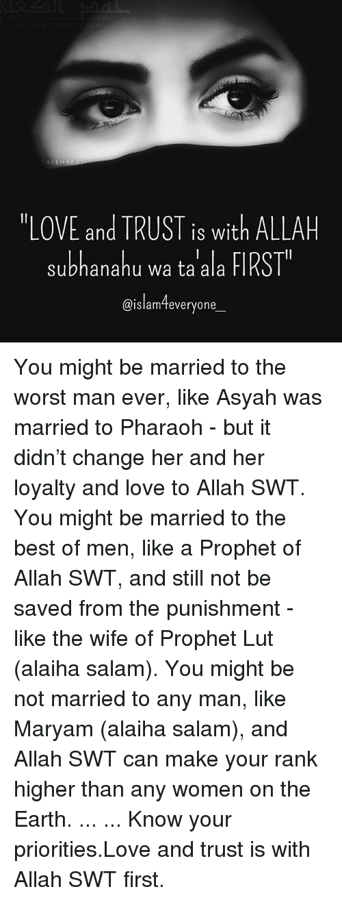 """Salamence: """"LOVE and TRUST is with ALLAH  subhanahu wa ta ala FIRST  @islam-teveryone  IS Wit  @islamTeveryone You might be married to the worst man ever, like Asyah was married to Pharaoh - but it didn't change her and her loyalty and love to Allah SWT. You might be married to the best of men, like a Prophet of Allah SWT, and still not be saved from the punishment - like the wife of Prophet Lut (alaiha salam). You might be not married to any man, like Maryam (alaiha salam), and Allah SWT can make your rank higher than any women on the Earth. ... ... Know your priorities.Love and trust is with Allah SWT first."""