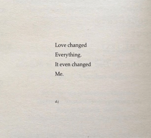 Love, Everything, and Changed: Love changed  Everything.  It even changed  Me.