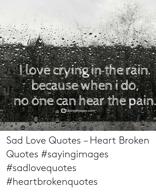 sad love quotes: love crying in-the rain  because when i do  no one can hear the pain  Sayinglimages.com Sad Love Quotes – Heart Broken Quotes #sayingimages #sadlovequotes #heartbrokenquotes