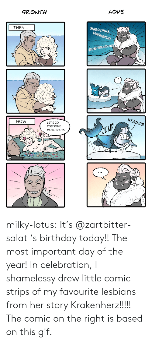 Birthday, Gif, and Lesbians: LOVE  GROWTH  NEGATIVE  THOUGHTS  THEN...  OVERTHINKING  HICCUPS  NOW  LET'S GO  ROB SOME  MORE IDIOTS milky-lotus: It's @zartbitter-salat 's birthday today!! The most important day of the year! In celebration, I shamelessy drew little comic strips of my favourite lesbians from her story Krakenherz!!!!! The comic on the right is based on this gif.