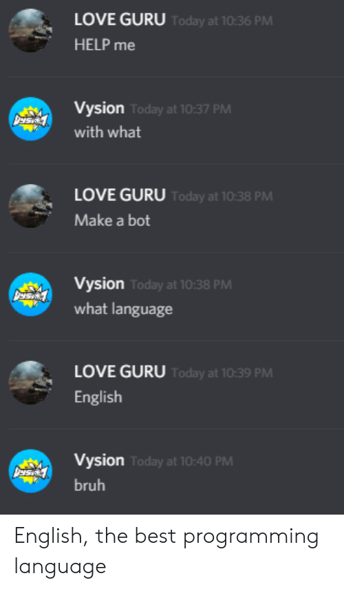 guru: LOVE GURU Today at 10:36 PM  HELP me  Vysion Today at 10:37 PM  with what  LOVE GURU Today at 10:38 PM  Make a bot  Vysion Today at 10:38 PM  what language  LOVE GURU Today at 10:39 PM  English  Vysion Today at 10:40 PM  bruh English, the best programming language