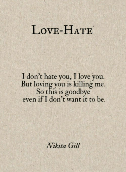Love, I Love You, and Nikita: LovE-HATE  I don't hate you, I love you.  But loving you is killing me.  So this is goodbye  even if I don't want it to be.  Nikita Gill