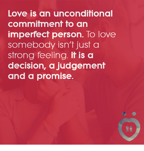 Judgementality: LOVe IS an unconditional  commitment to an  imperfect person. To love  somebody isn't just a  strong feeling. It is a  decision, a judgement  and a promise