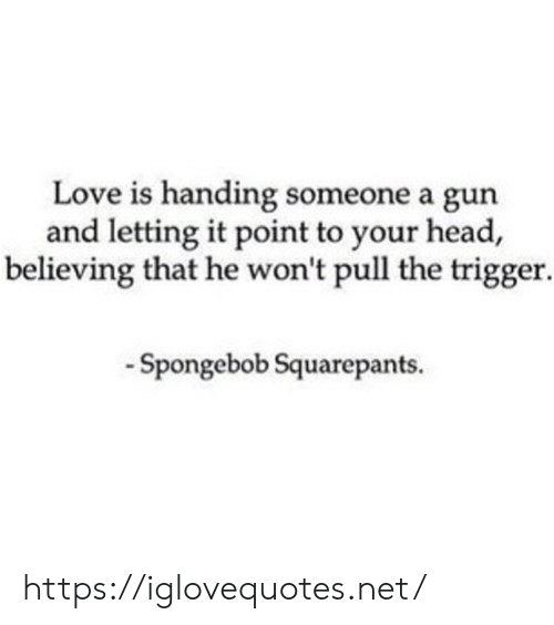Head, Love, and SpongeBob: Love is handing someone a gun  and letting it point to your head,  believing that he won't pull the trigger  -Spongebob Squarepants. https://iglovequotes.net/