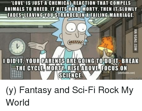 Marriage, Memes, and Focus: LOVE IS JUST A CHEMICAL REACTION THAT COMPEL S  ANIMALS TO BREED. IT HITS HARD MORTY, THEN IT SLOWLY  EFADES LEAVING YOUISTRANDED INIAIFAILING MARRIAGE.  I DID IT, YOUR PARENTS ARE GOING TO DOHT BREAK  THE CYCLE MORTY RISE ABOVE FOCUS ON  SCIENCE (y) Fantasy and Sci-Fi Rock My World