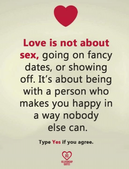 if you agree: Love is not about  sex, going on fancy  dates, or showing  off. It's about being  with a person who  makes you happy in  a way nobody  else can  Type Yes if you agree.  RO  RELA  QUOTE