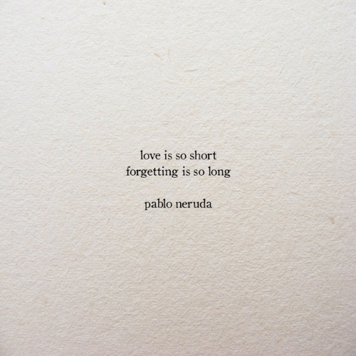 Love, Pablo Neruda, and Pablo: love is so short  forgetting is so long  pablo neruda