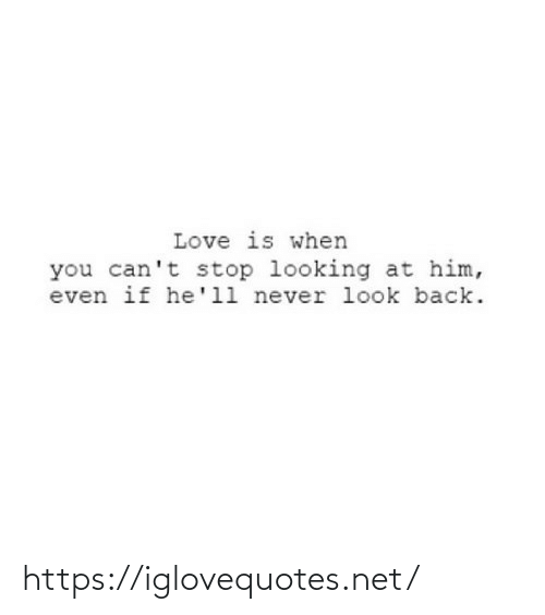 Love Is: Love is when  you can't stop looking at him,  even if he'll never look back. https://iglovequotes.net/