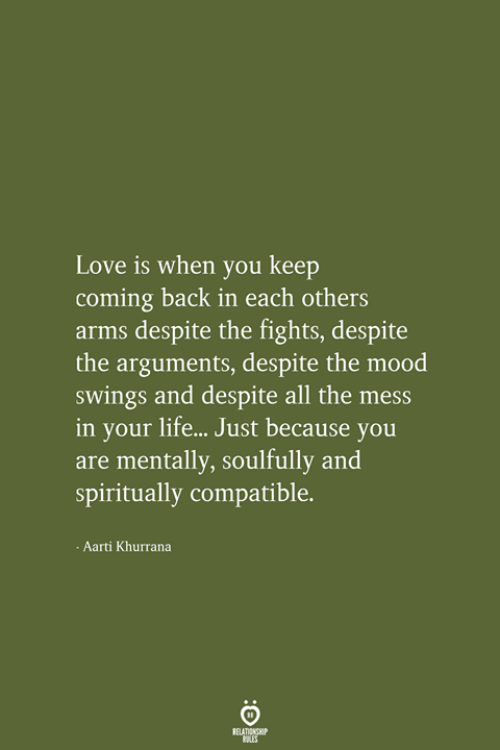 Life, Love, and Mood: Love is when you keep  coming back in each others  arms despite the fights, despite  the arguments, despite the mood  swings and Pespite all the mess  in your life... Just because you  are mentally, soulfully and  spiritually compatible.  -Aarti Khurrana  RELATIONSHIP  LES