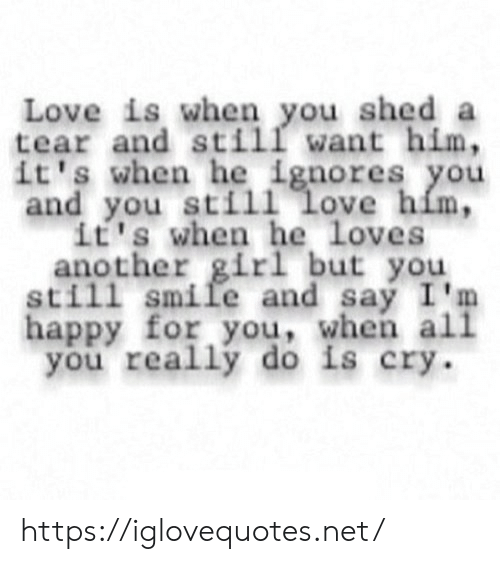 Im Happy: Love is when you shed a  tear and still want him,  it's when he ignores you  and you still love him,  it's when he loves  another girl but you  still smile and say I'm  happy for you, when all  you really do is cry. https://iglovequotes.net/