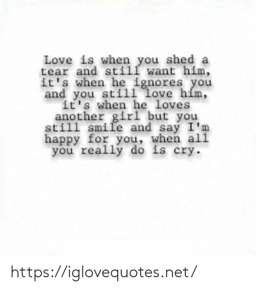 And Still: Love is when you shed a  tear and still want him,  it's when he ignores you  and you still love hím,  it's when he loves  another girl but you  still smile and say I'm  happy for you, when ali  you really do is cry. https://iglovequotes.net/