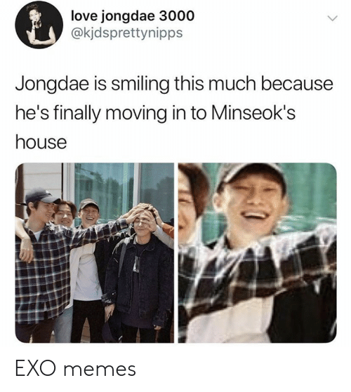 Love, Memes, and House: love jongdae 3000  @kjdsprettynipps  Jongdae is smiling this much because  he's finally moving in to Minseok's  house EXO memes