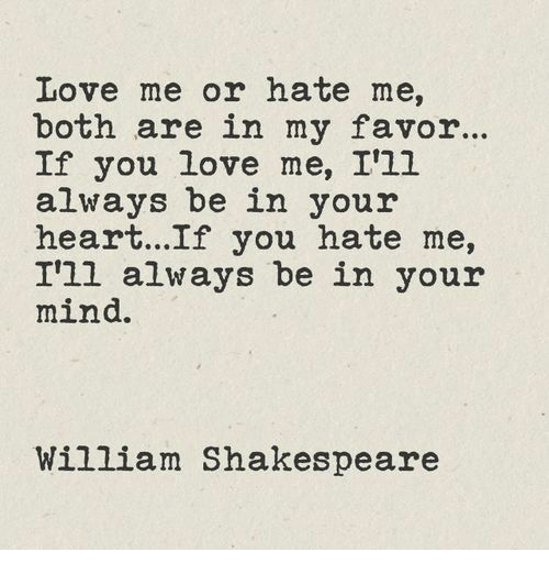 Love, Shakespeare, and Heart: Love me or hate me,  both are in my favor..  If you love me, I'1l  always be in your  heart...If you hate me,  I'll always be in your  mind.  William Shakespeare