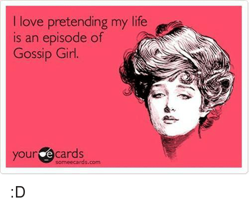 Your E Cards: love pretending my life  is an episode of  Gossip Girl.  your e cards  somee cards.com :D