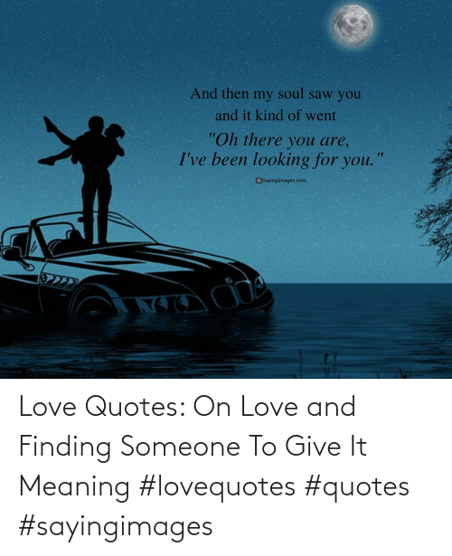 love quotes: Love Quotes: On Love and Finding Someone To Give It Meaning #lovequotes #quotes #sayingimages