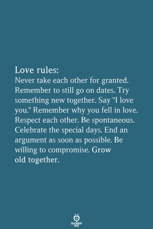 "Love, Respect, and Soon...: Love rules:  Never take each other for granted.  Remember to still go on dates. Try  something new together. Say ""I love  you."" Remember why you fell in love.  Respect each other. Be spontaneous.  Celebrate the special days. End an  argument as soon as possible. Be  willing to compromise. Grow  old together."
