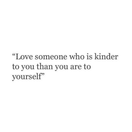 "kinder: ""Love someone who is kinder  to you than you are to  yourself"""