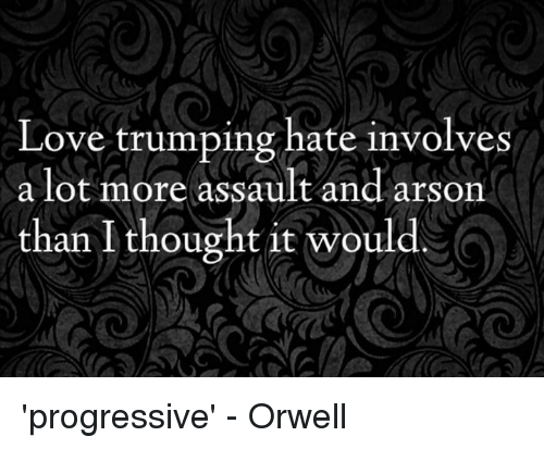 Love Trumps Hate: Love trumping hate involves  a lot more assault and arson  than I thought it would. 'progressive' - Orwell