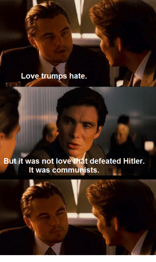 Love Trumps Hate: Love trumps hate.  But it was not love that defeated Hitler.  It was communists.