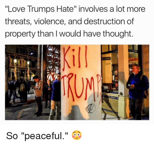 "Love Trumps Hate: ""Love Trumps Hate"" involves a lot more  threats, violence, and destruction of  property than I would have thought  ATA So ""peaceful."" 😳"