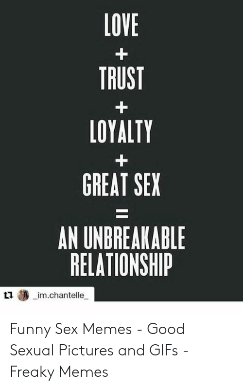 Funny Sex Memes: LOVE  TRUST  LOYALTY  GREAT SEX  AN UNDREAKABLE  RELATIONSHIP  狲_im.chantelle_ Funny Sex Memes - Good Sexual Pictures and GIFs - Freaky Memes